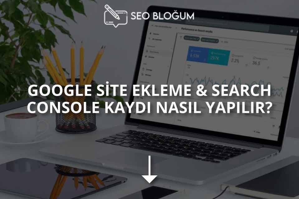 Google Site Ekleme ve Search Console Kaydı Nasıl Yapılır